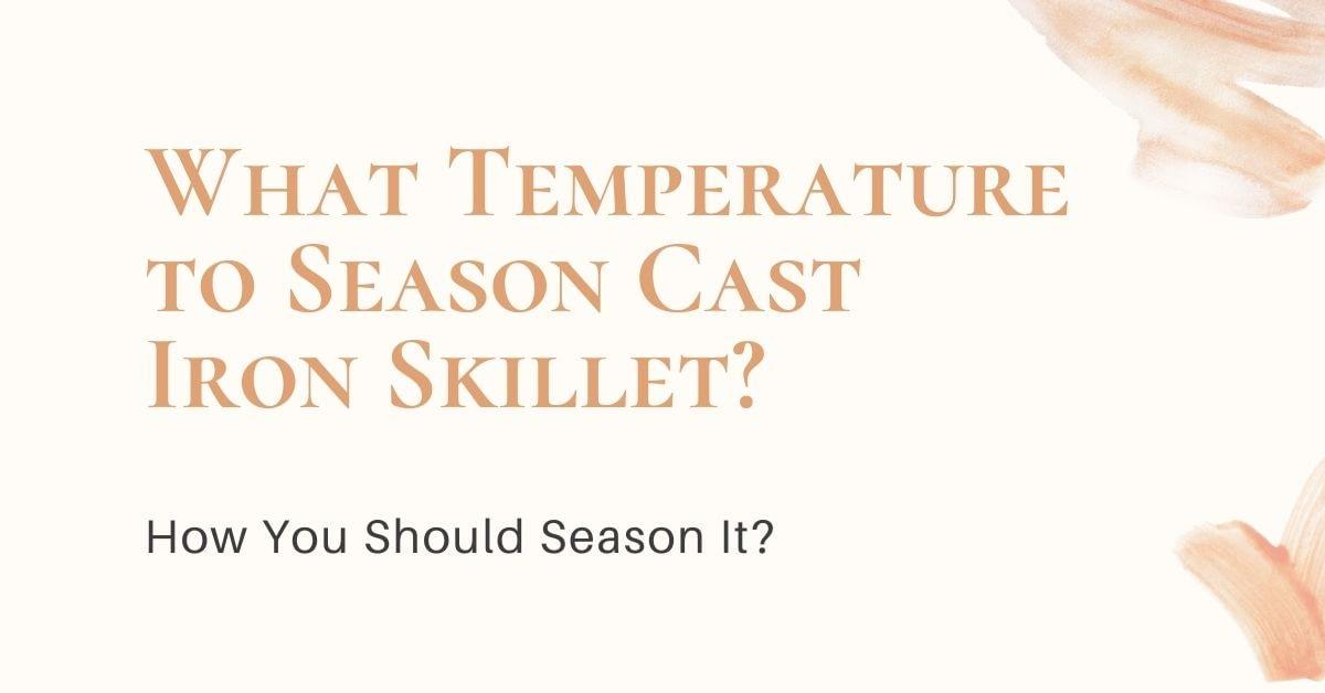 What Temperature to Season Cast Iron Skillet