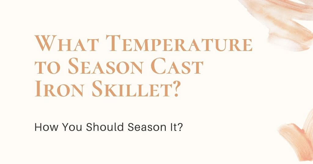What Temperature to Season Cast Iron Skillet? And How You Should Season It?