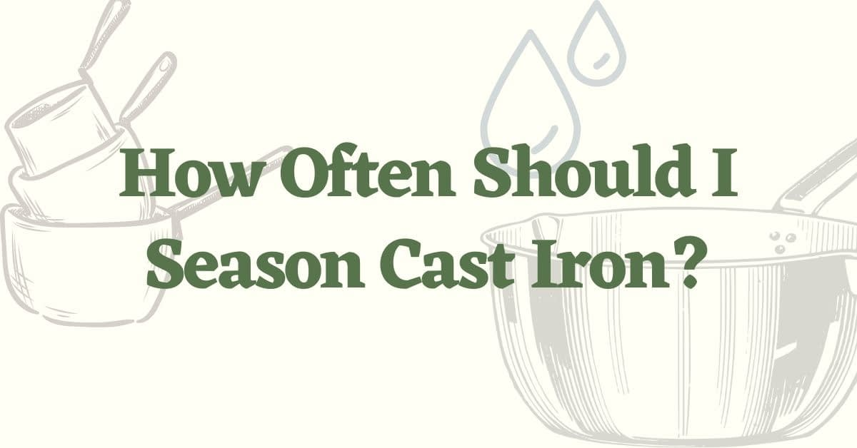 How Often To Season Cast Iron